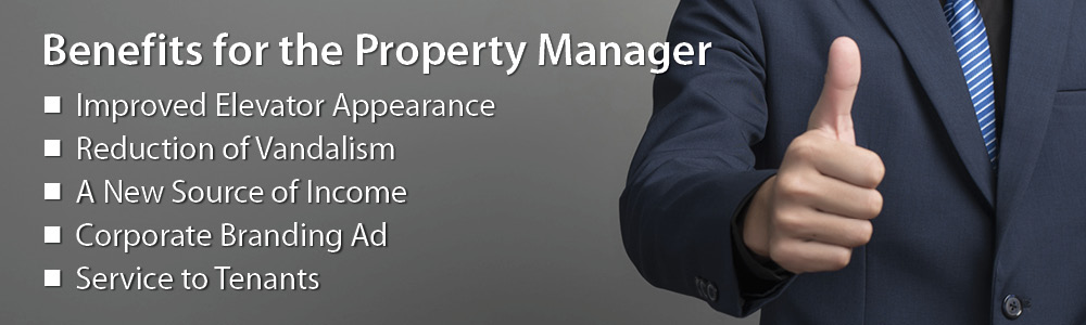 Benefits for the Property Manager. Improved elevator appearance, reduction of vandalism, a new source of income, corporate branding ad, service to tenants.